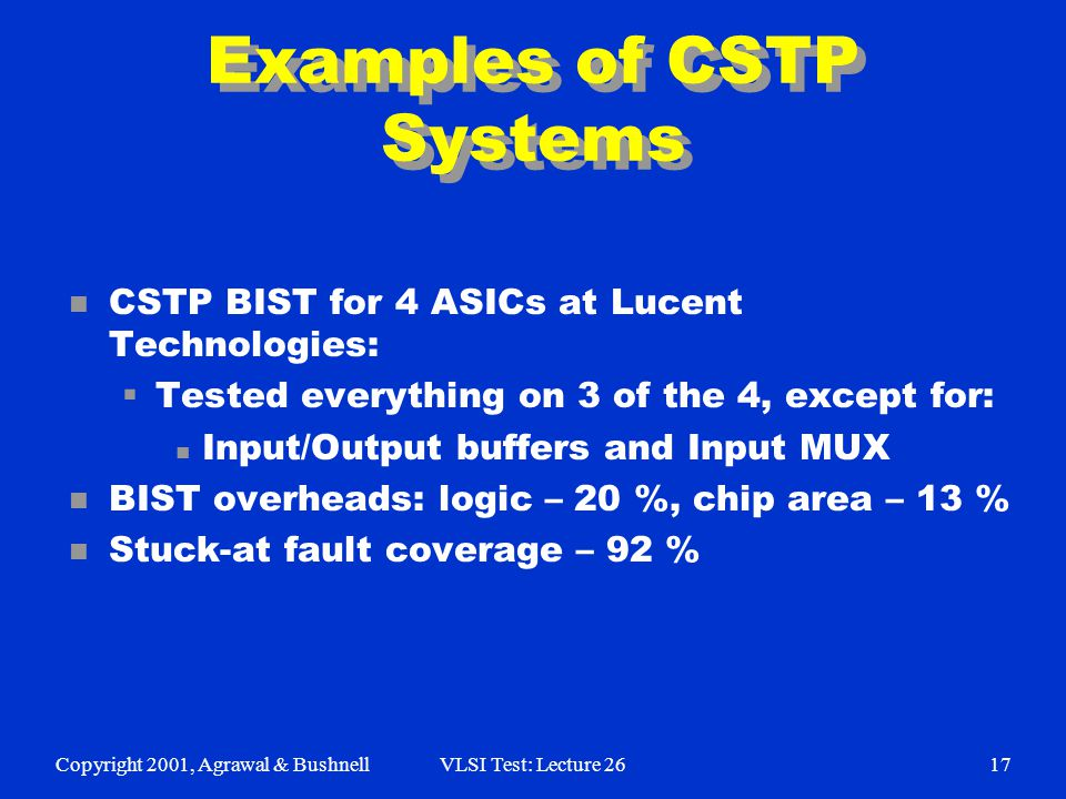 Copyright 2001, Agrawal & BushnellVLSI Test: Lecture 2617 Examples of CSTP Systems n CSTP BIST for 4 ASICs at Lucent Technologies:  Tested everything on 3 of the 4, except for: n Input/Output buffers and Input MUX n BIST overheads: logic – 20 %, chip area – 13 % n Stuck-at fault coverage – 92 %