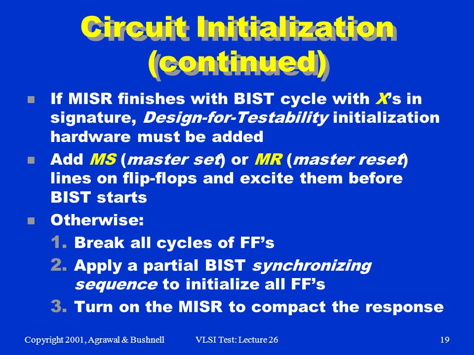 Copyright 2001, Agrawal & BushnellVLSI Test: Lecture 2619 Circuit Initialization (continued) n If MISR finishes with BIST cycle with X's in signature, Design-for-Testability initialization hardware must be added n Add MS (master set) or MR (master reset) lines on flip-flops and excite them before BIST starts n Otherwise: 1.
