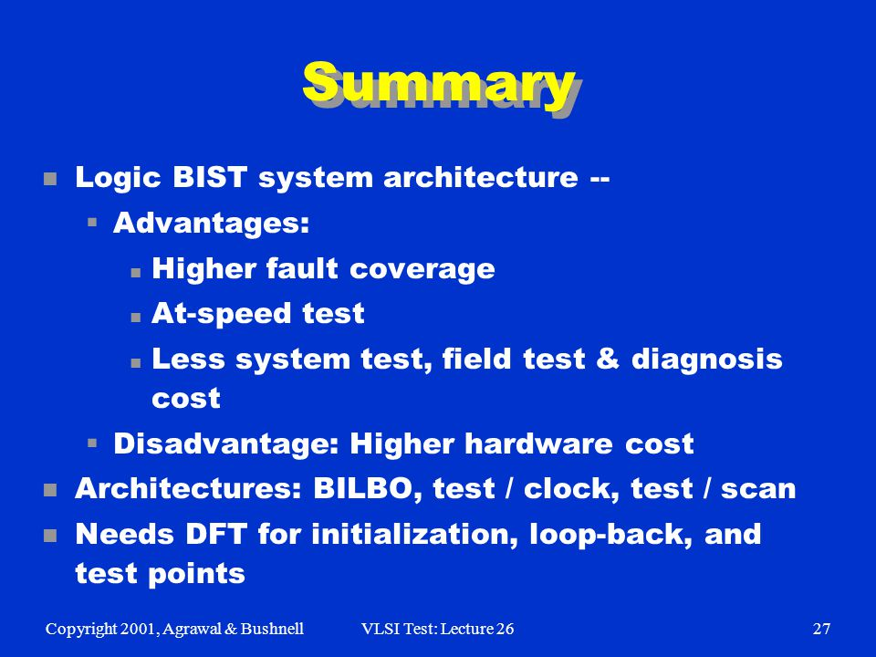 Copyright 2001, Agrawal & BushnellVLSI Test: Lecture 2627 Summary n Logic BIST system architecture --  Advantages: n Higher fault coverage n At-speed