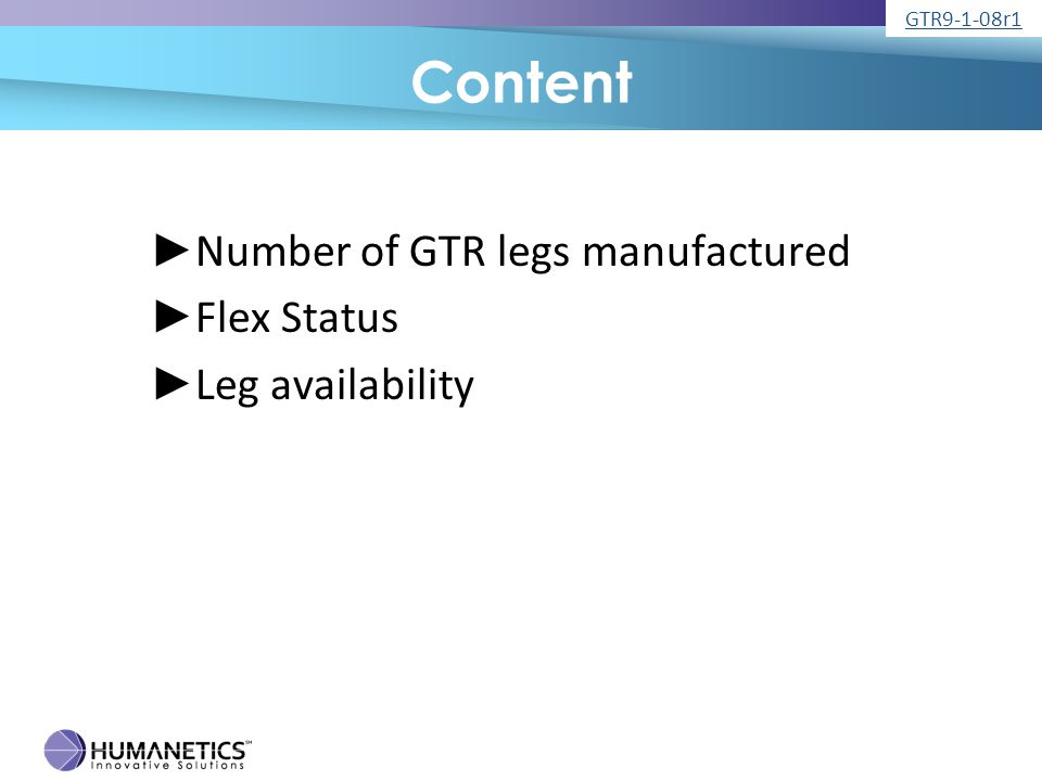 Number of GTR Legs Made ► 3 JARI prototypes ► 3 Humanetics for internal testing, demo and CAE ► 22 customer legs have been sold ► 12 legs are on order ► All customer legs have onboard DAS ► Some with optional addition channels up to 24 GTR9-1-08r1