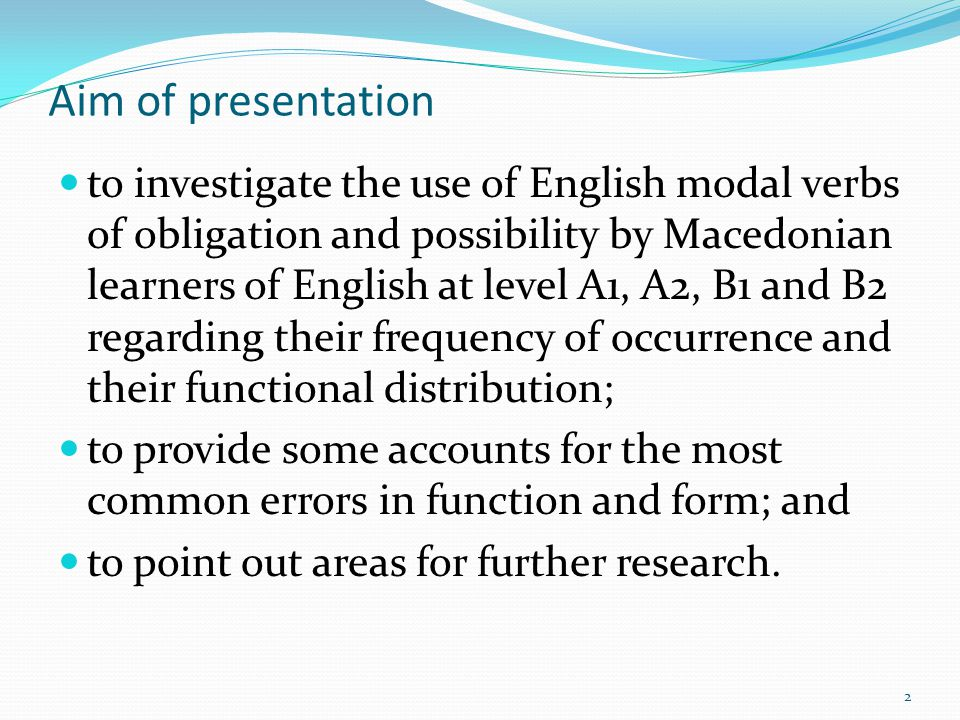 Outline of presentation Methodology of research Modality in general and comparison of the basic features of English and Macedonian modal verbs on which our hypotheses are built Distribution of modal verbs in the corpus, comparing frequency at all levels with the frequency attested in native English corpora Analysis of the basic uses of modal verbs of obligation and possibility with comments on most common errors in function at each level Conclusions and suggestions 3
