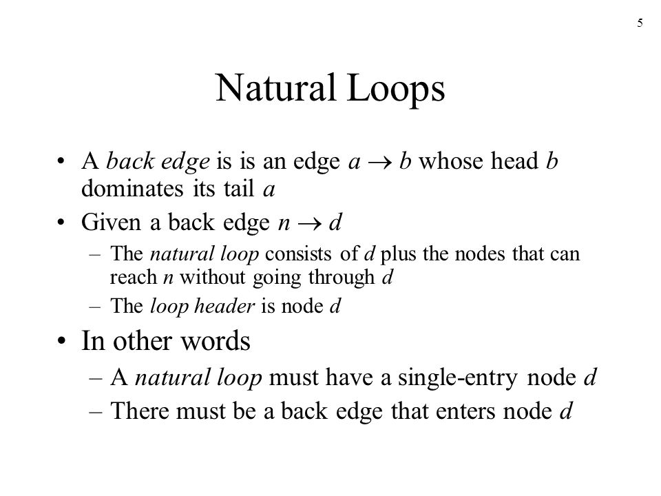 5 Natural Loops A back edge is is an edge a  b whose head b dominates its tail a Given a back edge n  d –The natural loop consists of d plus the nodes that can reach n without going through d –The loop header is node d In other words –A natural loop must have a single-entry node d –There must be a back edge that enters node d