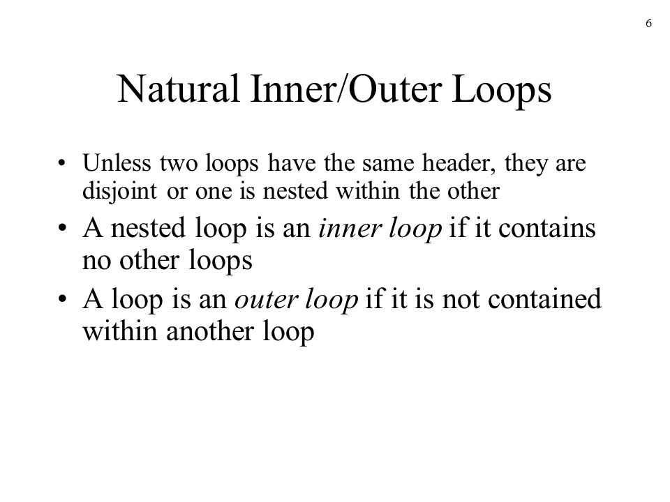 6 Natural Inner/Outer Loops Unless two loops have the same header, they are disjoint or one is nested within the other A nested loop is an inner loop if it contains no other loops A loop is an outer loop if it is not contained within another loop