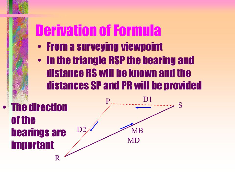 Derivation of Formula In the triangle RSP the bearing and distance RS will be known and the distances SP and PR will be provided R S P The direction of the bearings are important D2 MB MD D1 From a surveying viewpoint