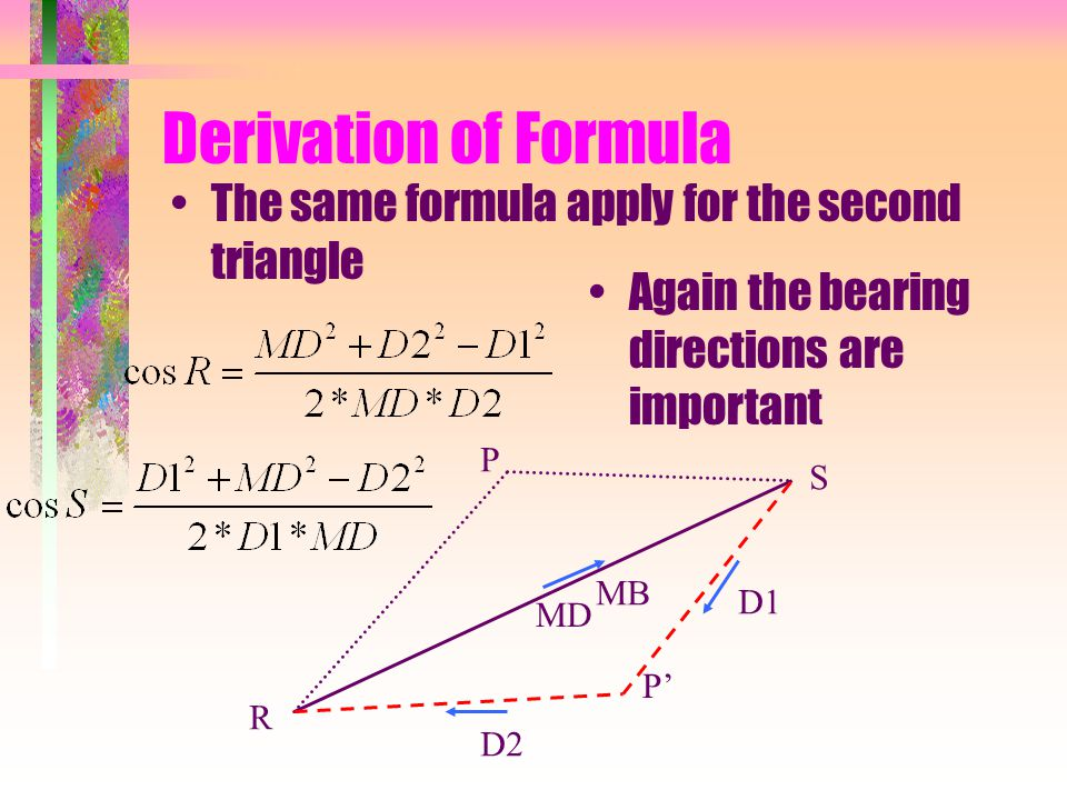 Derivation of Formula The same formula apply for the second triangle R S P P' MB MD D1 D2 Again the bearing directions are important