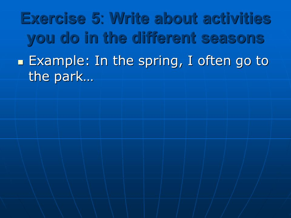 Exercise 3: Write the sentences: 1. She /often / go / the park / spring. -> She often goes to the park in the spring. 2. They / usually / play soccer