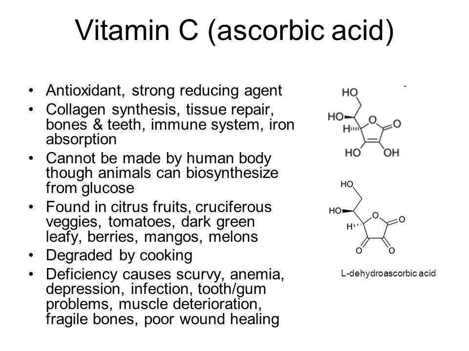 Vitamin C (ascorbic acid) Antioxidant, strong reducing agent Collagen synthesis, tissue repair, bones & teeth, immune system, iron absorption Cannot be made by human body though animals can biosynthesize from glucose Found in citrus fruits, cruciferous veggies, tomatoes, dark green leafy, berries, mangos, melons Degraded by cooking Deficiency causes scurvy, anemia, depression, infection, tooth/gum problems, muscle deterioration, fragile bones, poor wound healing L-dehydroascorbic acid