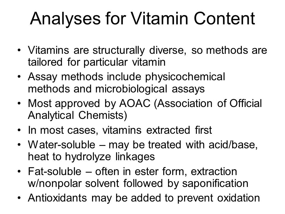 Analyses for Vitamin Content Vitamins are structurally diverse, so methods are tailored for particular vitamin Assay methods include physicochemical methods and microbiological assays Most approved by AOAC (Association of Official Analytical Chemists) In most cases, vitamins extracted first Water-soluble – may be treated with acid/base, heat to hydrolyze linkages Fat-soluble – often in ester form, extraction w/nonpolar solvent followed by saponification Antioxidants may be added to prevent oxidation