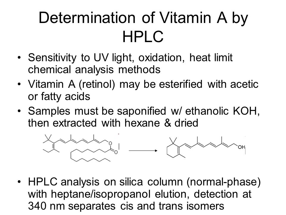 Determination of Vitamin A by HPLC Sensitivity to UV light, oxidation, heat limit chemical analysis methods Vitamin A (retinol) may be esterified with acetic or fatty acids Samples must be saponified w/ ethanolic KOH, then extracted with hexane & dried HPLC analysis on silica column (normal-phase) with heptane/isopropanol elution, detection at 340 nm separates cis and trans isomers