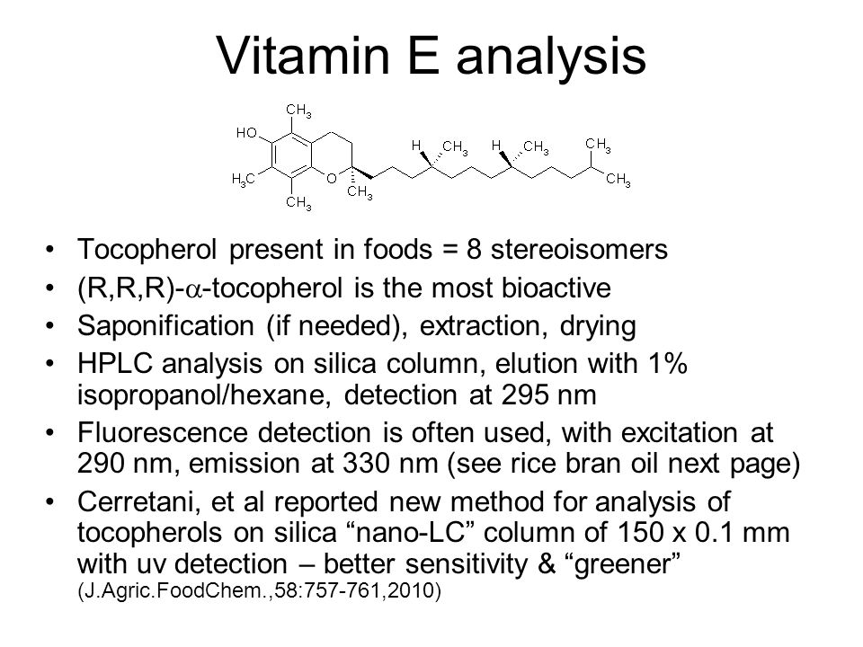 Vitamin E analysis Tocopherol present in foods = 8 stereoisomers (R,R,R)-  -tocopherol is the most bioactive Saponification (if needed), extraction, drying HPLC analysis on silica column, elution with 1% isopropanol/hexane, detection at 295 nm Fluorescence detection is often used, with excitation at 290 nm, emission at 330 nm (see rice bran oil next page) Cerretani, et al reported new method for analysis of tocopherols on silica nano-LC column of 150 x 0.1 mm with uv detection – better sensitivity & greener (J.Agric.FoodChem.,58:757-761,2010)