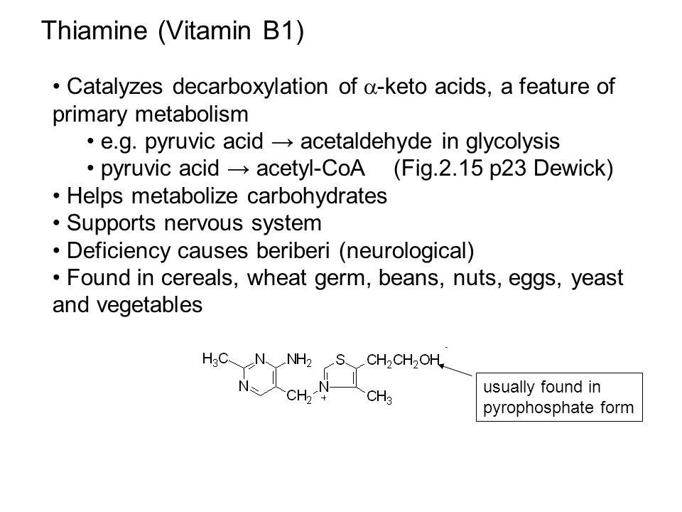 Thiamine (Vitamin B1) Catalyzes decarboxylation of  -keto acids, a feature of primary metabolism e.g.