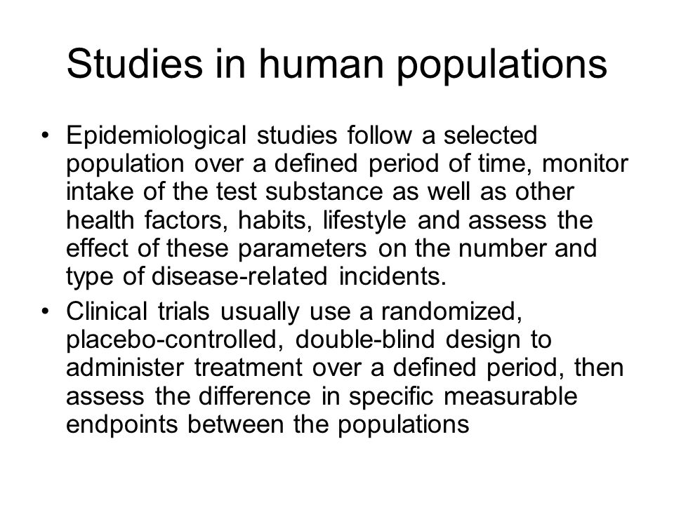 Studies in human populations Epidemiological studies follow a selected population over a defined period of time, monitor intake of the test substance as well as other health factors, habits, lifestyle and assess the effect of these parameters on the number and type of disease-related incidents.