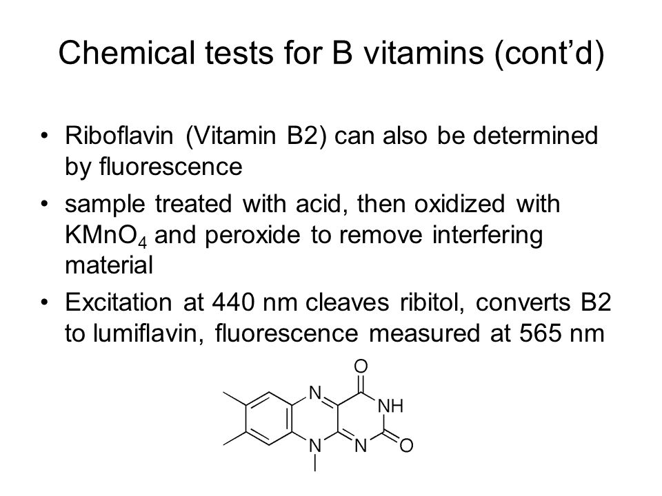 Riboflavin (Vitamin B2) can also be determined by fluorescence sample treated with acid, then oxidized with KMnO 4 and peroxide to remove interfering material Excitation at 440 nm cleaves ribitol, converts B2 to lumiflavin, fluorescence measured at 565 nm Chemical tests for B vitamins (cont'd)
