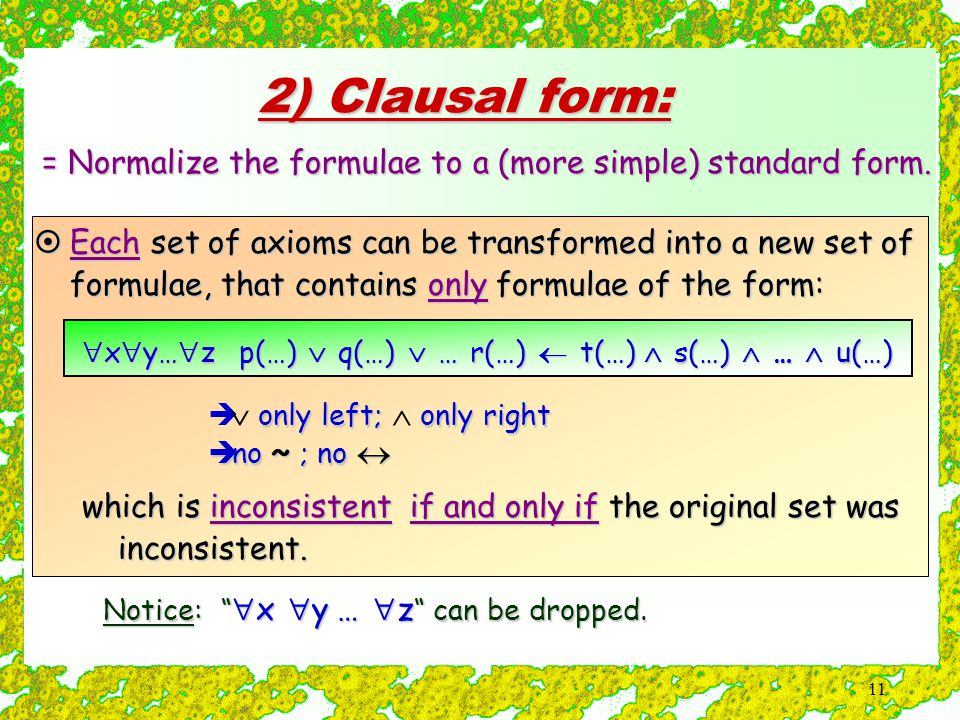 11 2) Clausal form: = Normalize the formulae to a (more simple) standard form.