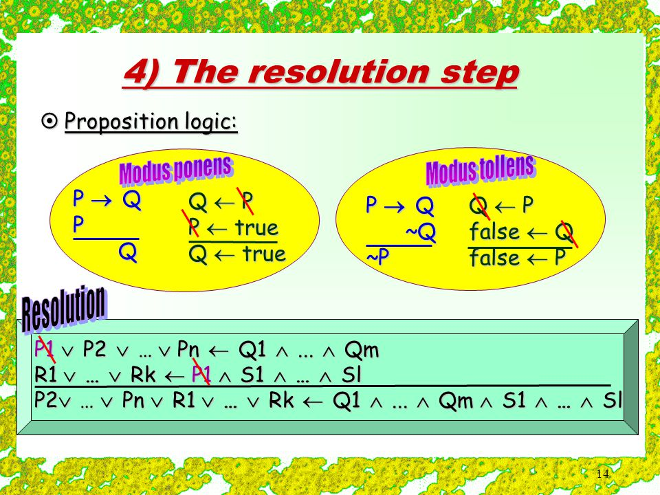 14 4) The resolution step  Proposition logic: P  Q P Q ~Q ~Q~P P1  P2  …  Pn  Q1 ...