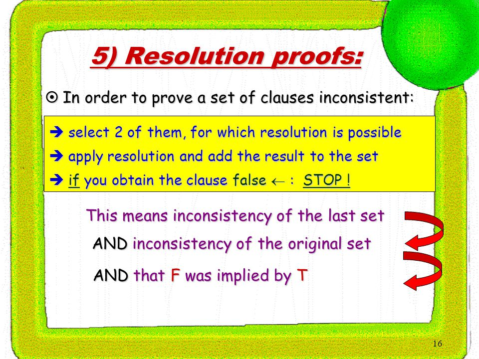 16 5) Resolution proofs:  In order to prove a set of clauses inconsistent:  select 2 of them, for which resolution is possible  apply resolution and add the result to the set  if you obtain the clause false  : STOP .
