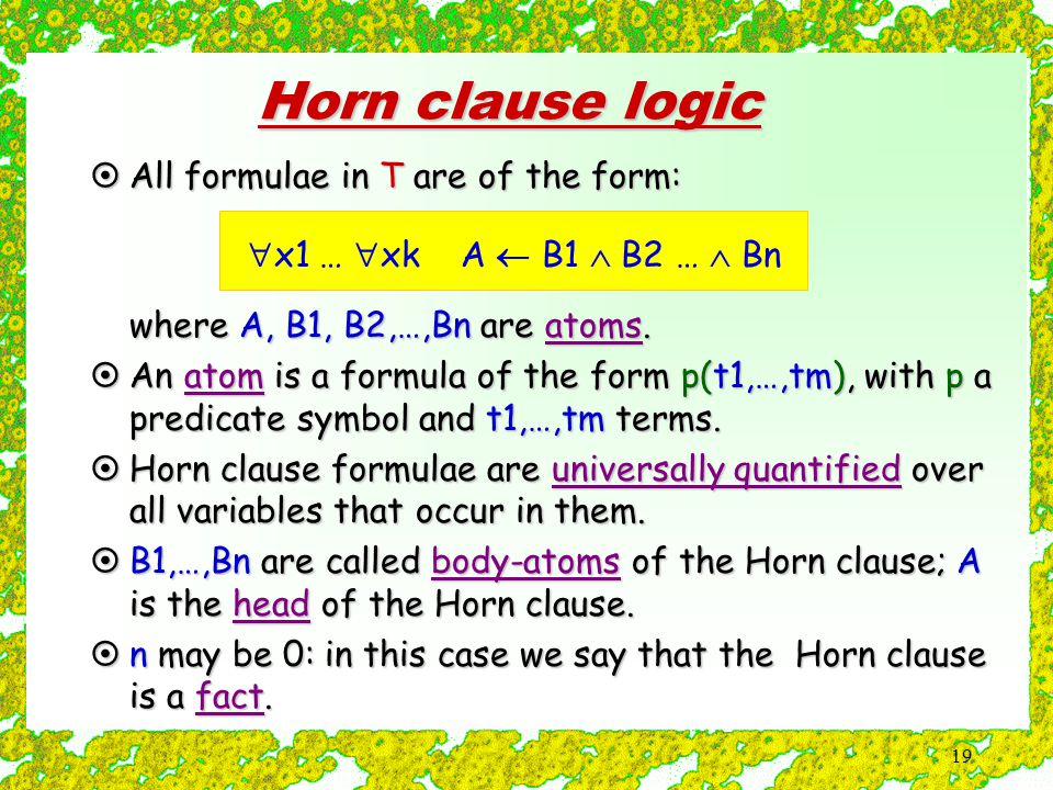 19 Horn clause logic  x1 …  xk A  B1  B2 …  Bn  All formulae in T are of the form:  where A, B1, B2,…,Bn are atoms.