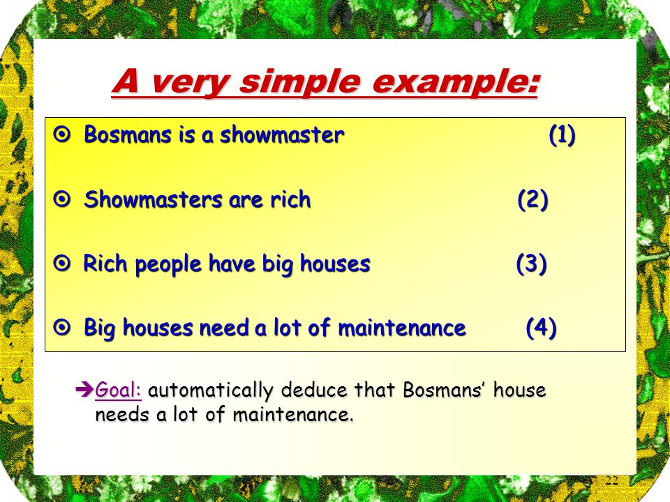 22 A very simple example:  Bosmans is a showmaster (1)  Showmasters are rich (2)  Rich people have big houses (3)  Big houses need a lot of maintenance (4)  Goal: automatically deduce that Bosmans' house needs a lot of maintenance.