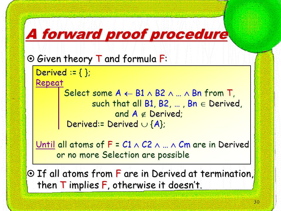 30 A forward proof procedure Derived := { }; Repeat Select some A  B1  B2  …  Bn from T, such that all B1, B2, …, Bn  Derived, and A  Derived; and A  Derived; Derived:= Derived  {A}; Derived:= Derived  {A}; Until all atoms of F = C1  C2  …  Cm are in Derived or no more Selection are possible or no more Selection are possible  Given theory T and formula F:  If all atoms from F are in Derived at termination, then T implies F, otherwise it doesn't.