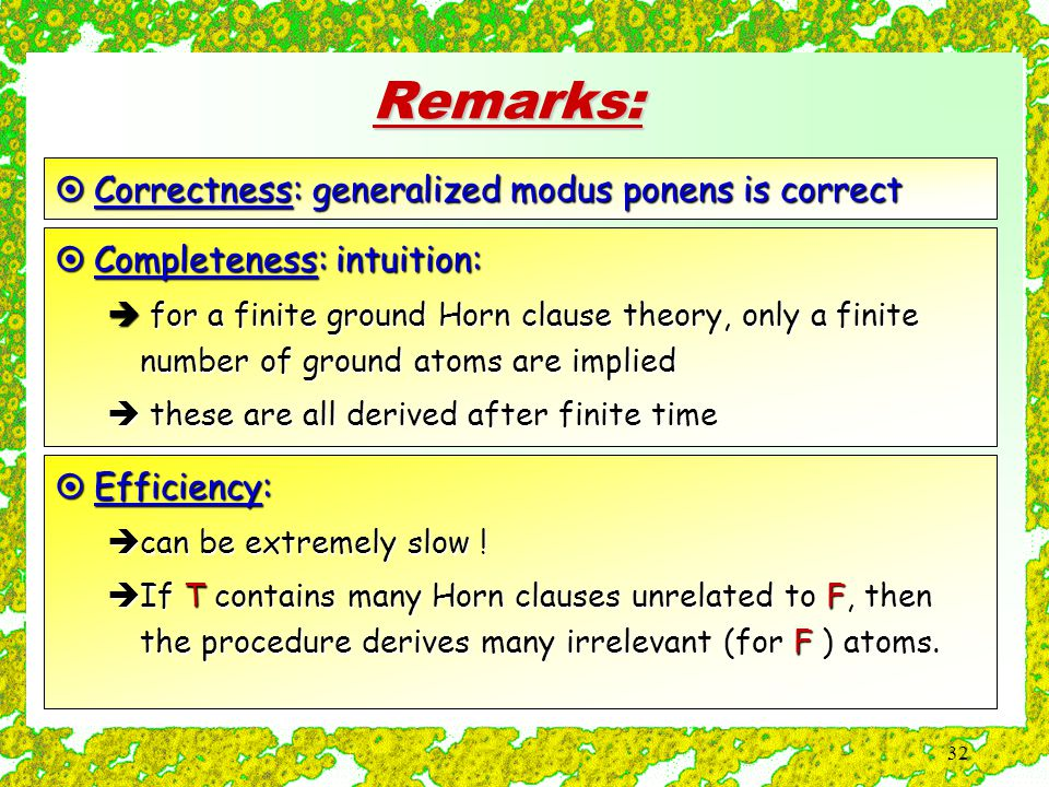 32 Remarks:  Correctness: generalized modus ponens is correct  Completeness: intuition:  for a finite ground Horn clause theory, only a finite number of ground atoms are implied  these are all derived after finite time  Efficiency:  can be extremely slow .