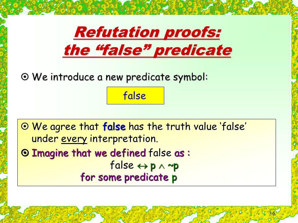36 Refutation proofs: the false predicate false  We introduce a new predicate symbol:  We agree that false has the truth value 'false' under every interpretation.