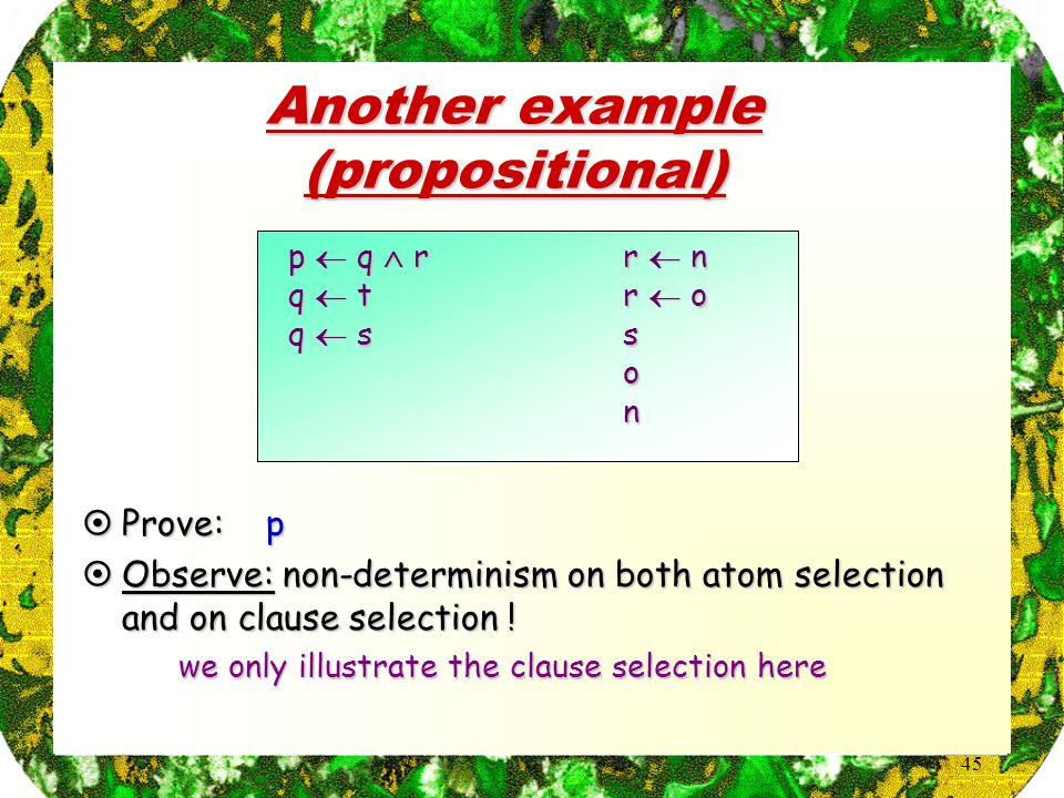 45 p  q  r q  t q  s r  n r  o son Another example (propositional)  Prove: p  Observe: non-determinism on both atom selection and on clause selection .