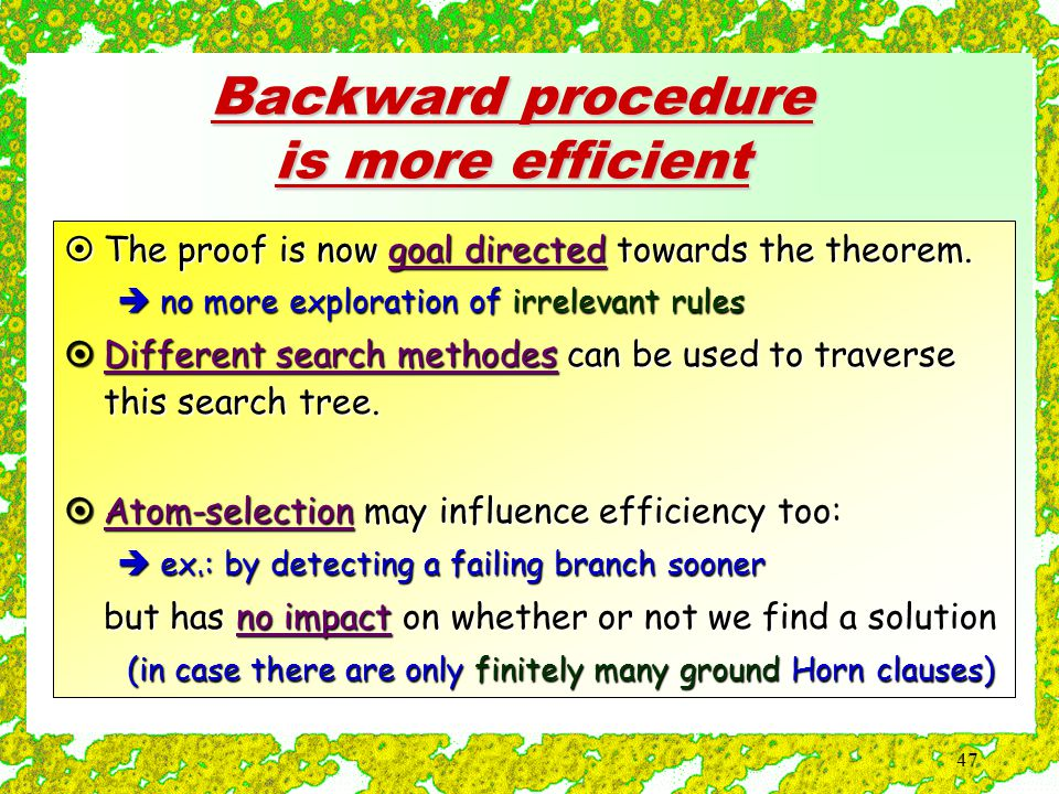 47 Backward procedure is more efficient  The proof is now goal directed towards the theorem.