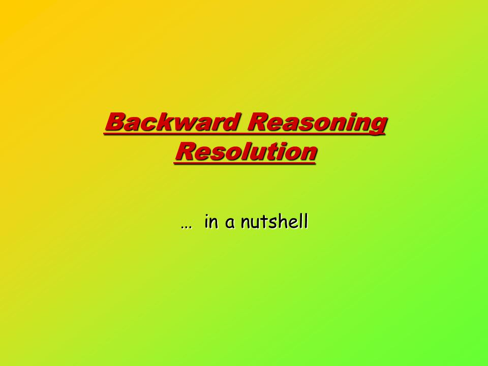Backward Reasoning Resolution … in a nutshell