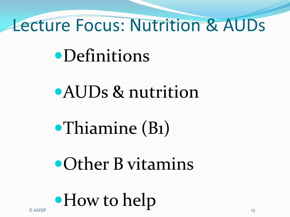 Lecture Focus: Nutrition & AUDs Definitions AUDs & nutrition Thiamine (B1) Other B vitamins How to help © AMSP 13