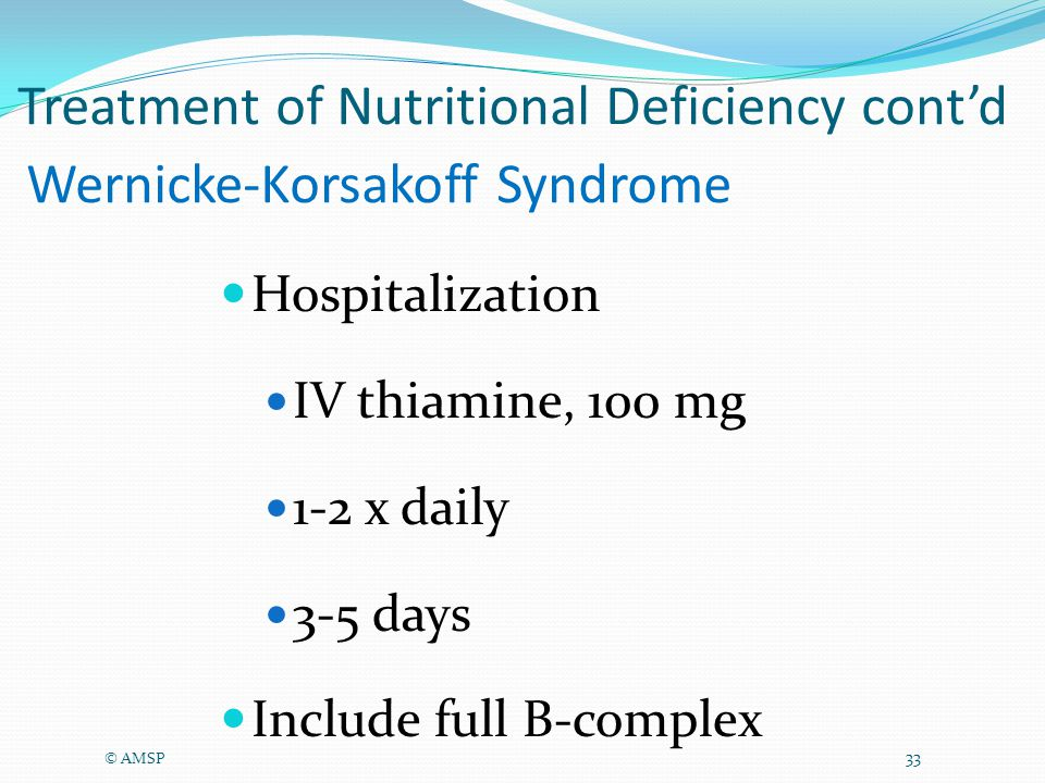 Wernicke-Korsakoff Syndrome Hospitalization IV thiamine, 100 mg 1-2 x daily 3-5 days Include full B-complex © AMSP 33 Treatment of Nutritional Deficiency cont'd