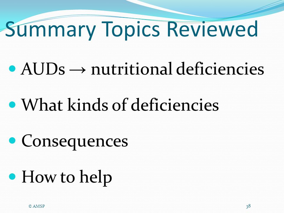AUDs → nutritional deficiencies What kinds of deficiencies Consequences How to help © AMSP 38 Summary Topics Reviewed