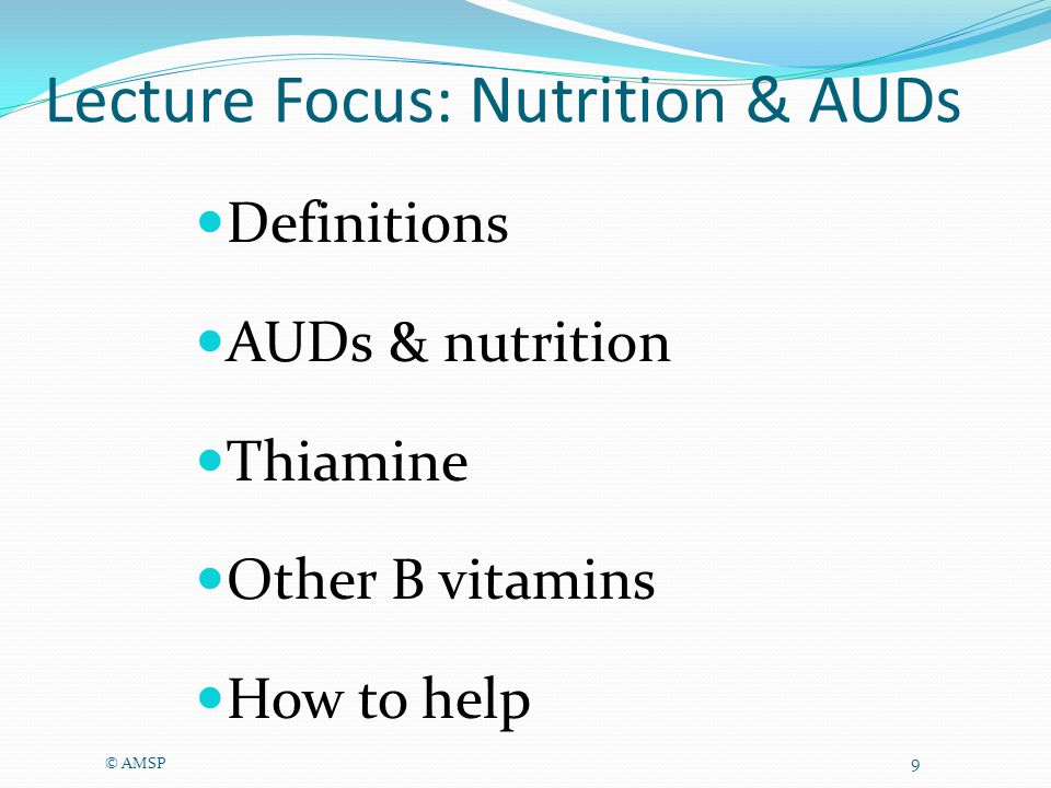 Lecture Focus: Nutrition & AUDs Definitions AUDs & nutrition Thiamine Other B vitamins How to help © AMSP 9