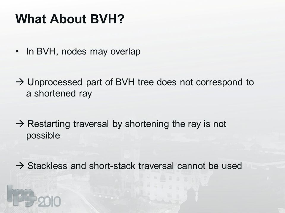 What About BVH? In BVH, nodes may overlap  Unprocessed part of BVH tree does not correspond to a shortened ray  Restarting traversal by shortening t