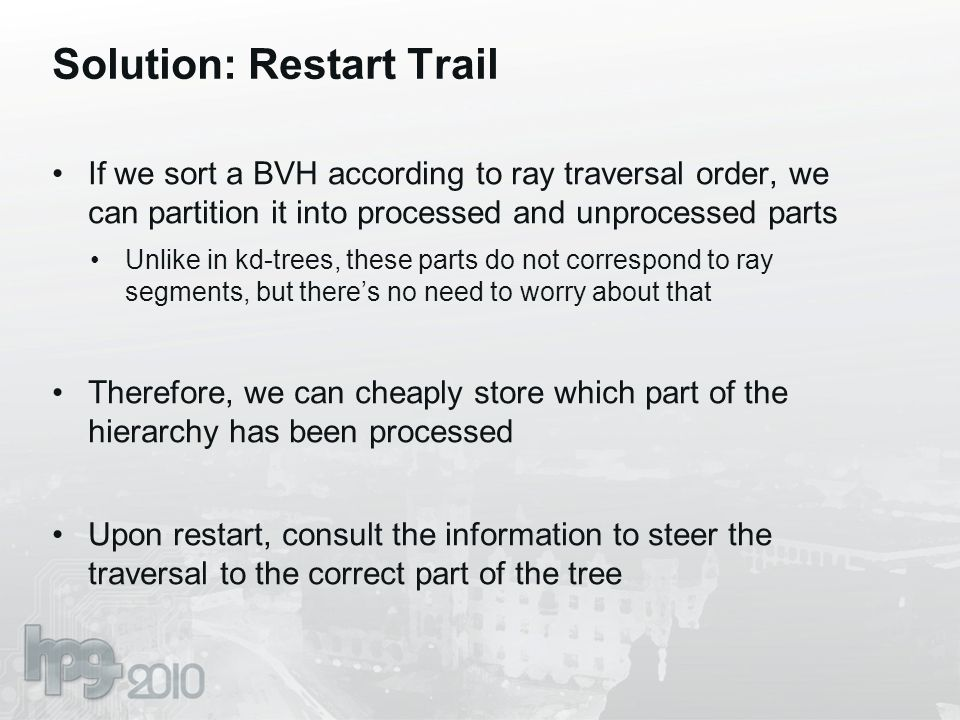 Solution: Restart Trail If we sort a BVH according to ray traversal order, we can partition it into processed and unprocessed parts Unlike in kd-trees, these parts do not correspond to ray segments, but there's no need to worry about that Therefore, we can cheaply store which part of the hierarchy has been processed Upon restart, consult the information to steer the traversal to the correct part of the tree