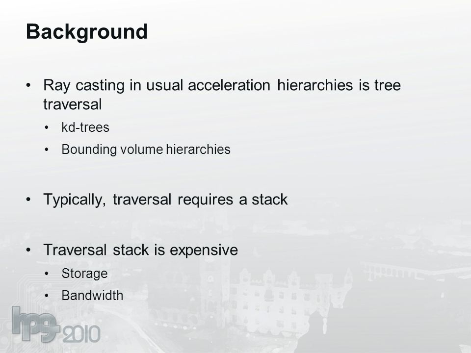 Background Ray casting in usual acceleration hierarchies is tree traversal kd-trees Bounding volume hierarchies Typically, traversal requires a stack