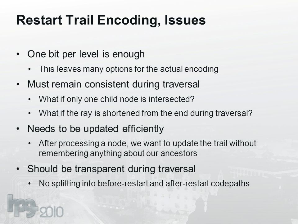 Restart Trail Encoding, Issues One bit per level is enough This leaves many options for the actual encoding Must remain consistent during traversal Wh