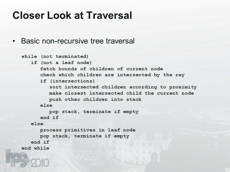 Closer Look at Traversal Basic non-recursive tree traversal while (not terminated) if (not a leaf node) fetch bounds of children of current node check which children are intersected by the ray if (intersections) sort intersected children according to proximity make closest intersected child the current node push other children into stack else pop stack, terminate if empty end if else process primitives in leaf node pop stack, terminate if empty end if end while