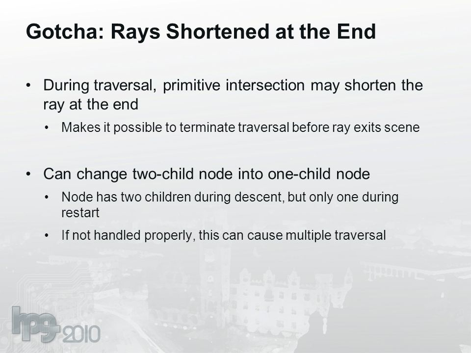 Gotcha: Rays Shortened at the End During traversal, primitive intersection may shorten the ray at the end Makes it possible to terminate traversal before ray exits scene Can change two-child node into one-child node Node has two children during descent, but only one during restart If not handled properly, this can cause multiple traversal