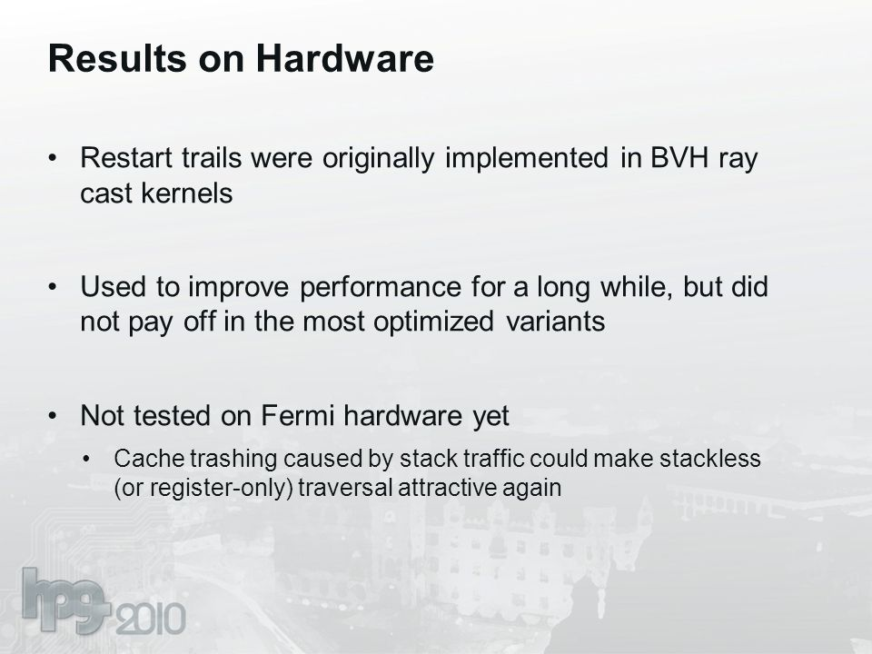 Results on Hardware Restart trails were originally implemented in BVH ray cast kernels Used to improve performance for a long while, but did not pay o