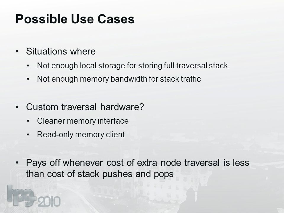 Possible Use Cases Situations where Not enough local storage for storing full traversal stack Not enough memory bandwidth for stack traffic Custom tra