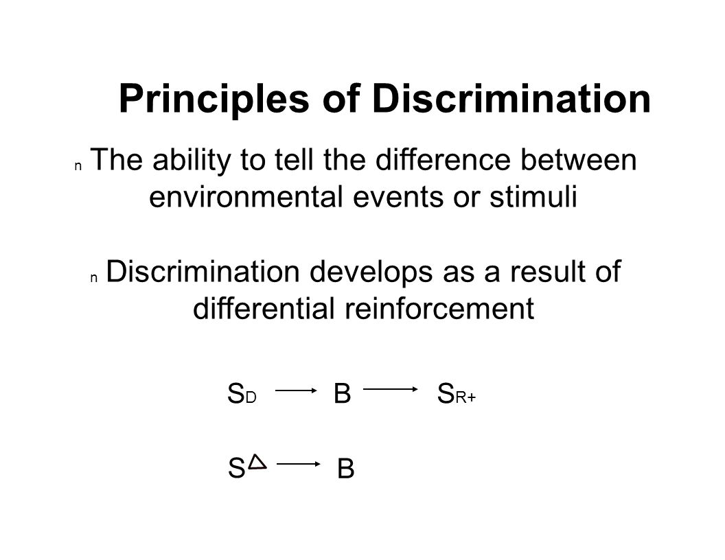 Principles of Discrimination n The ability to tell the difference between environmental events or stimuli n Discrimination develops as a result of differential reinforcement S R+ SDSD S B B