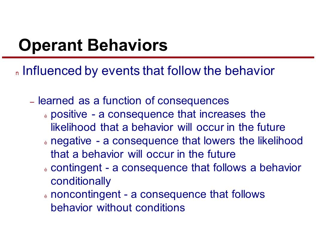 Operant Behaviors n Influenced by events that follow the behavior – learned as a function of consequences è positive - a consequence that increases the likelihood that a behavior will occur in the future è negative - a consequence that lowers the likelihood that a behavior will occur in the future è contingent - a consequence that follows a behavior conditionally è noncontingent - a consequence that follows behavior without conditions