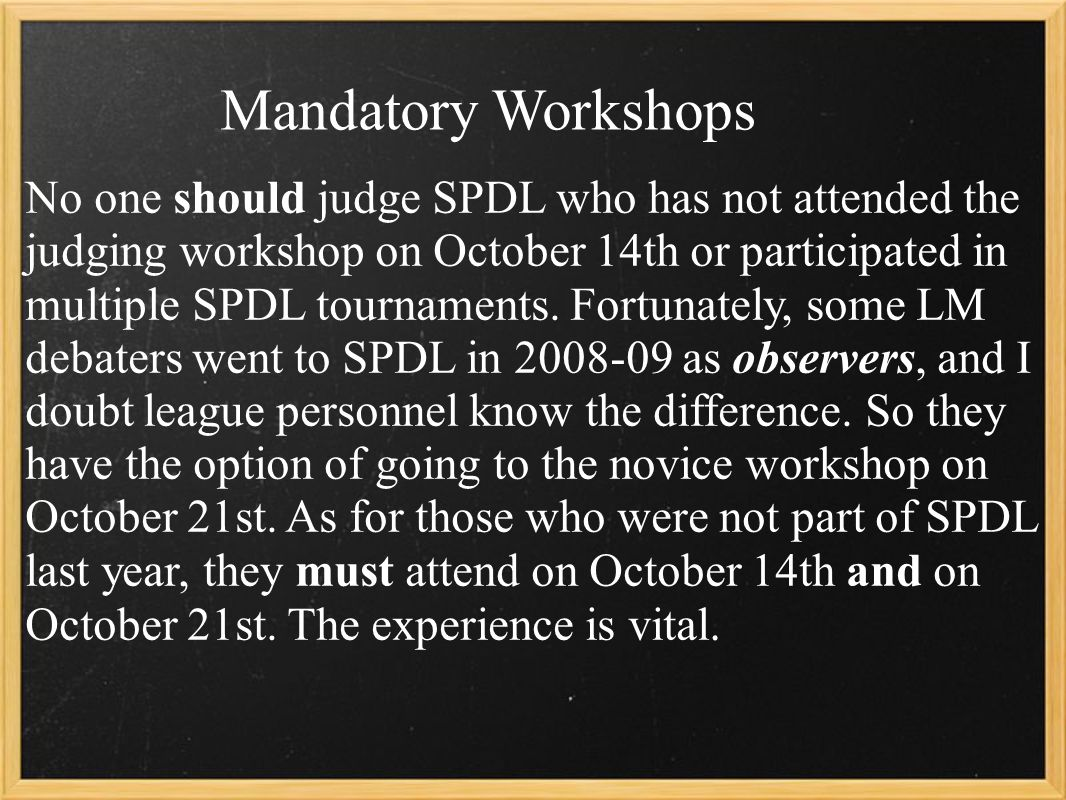Mandatory Workshops No one should judge SPDL who has not attended the judging workshop on October 14th or participated in multiple SPDL tournaments.
