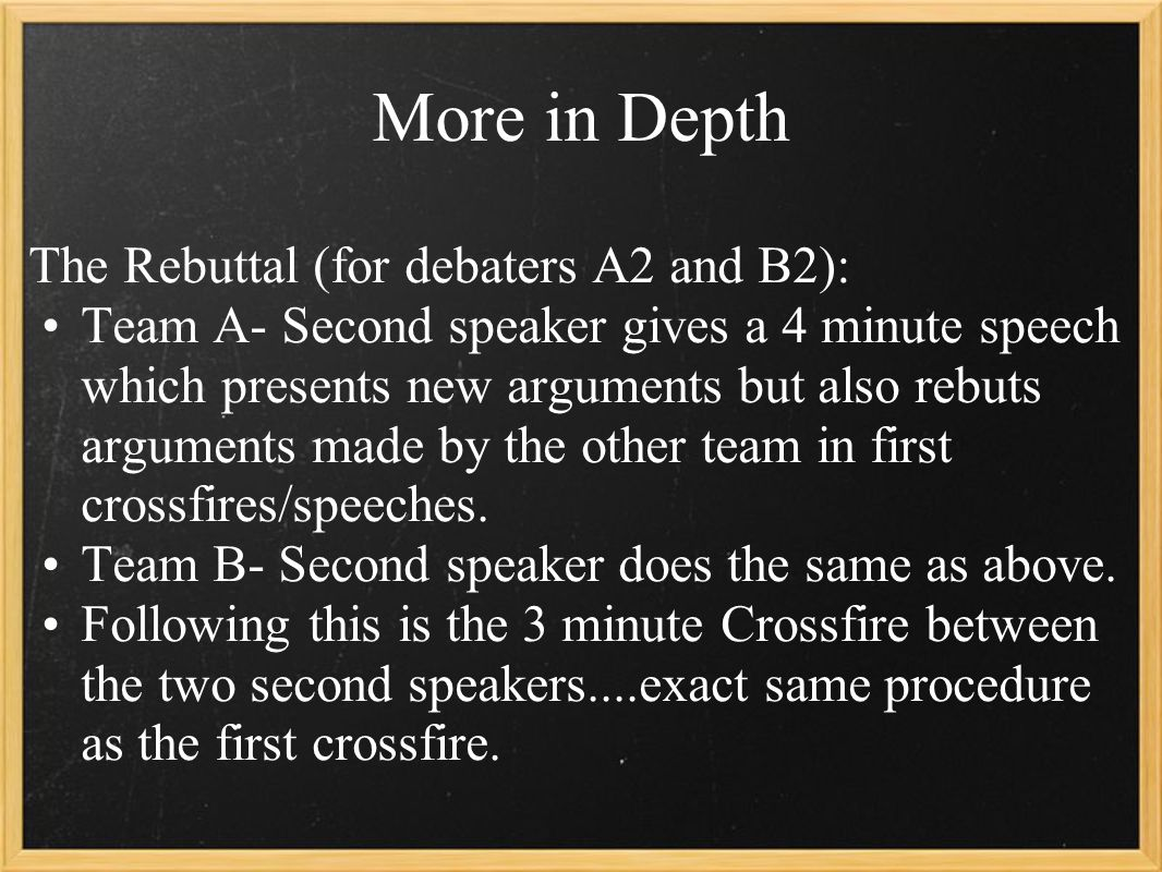 More in Depth The Rebuttal (for debaters A2 and B2): Team A- Second speaker gives a 4 minute speech which presents new arguments but also rebuts arguments made by the other team in first crossfires/speeches.