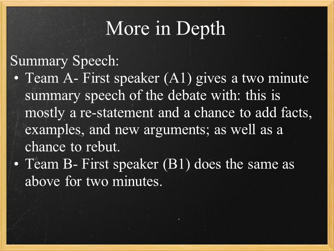 More in Depth Summary Speech: Team A- First speaker (A1) gives a two minute summary speech of the debate with: this is mostly a re-statement and a chance to add facts, examples, and new arguments; as well as a chance to rebut.