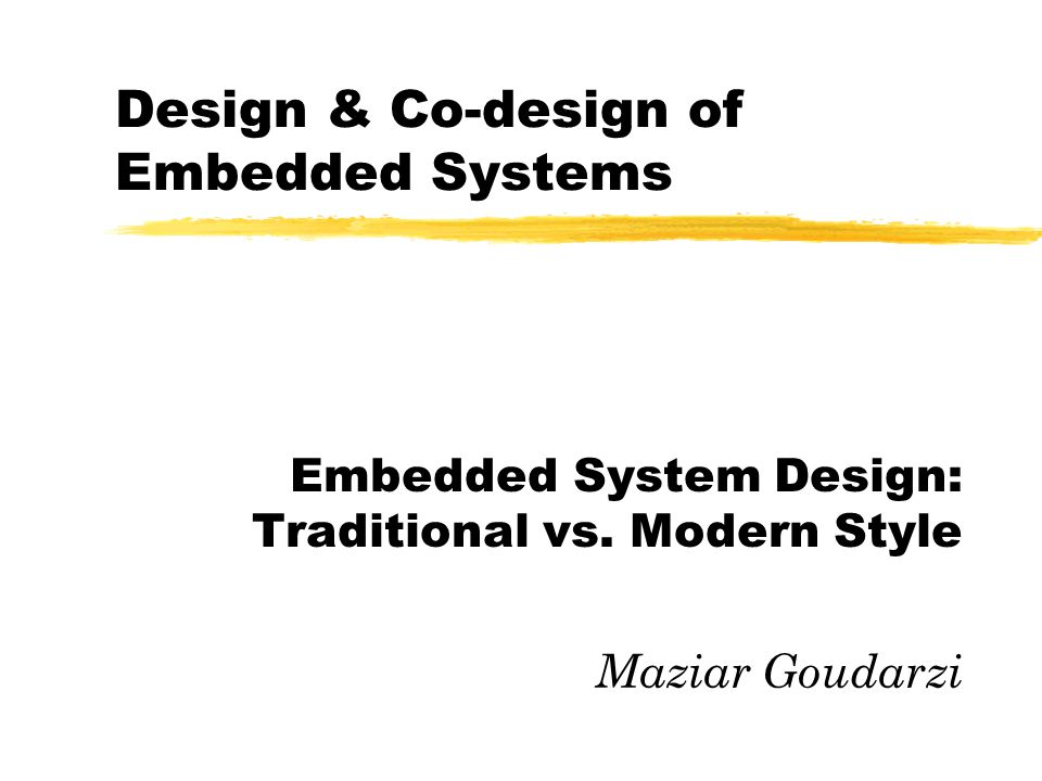 2005 Design & Co-design of Embedded Systems2 Today Program zEmbedded System Design Process yTraditional approach yAnalysis & discussion yModern approaches yCourse final project
