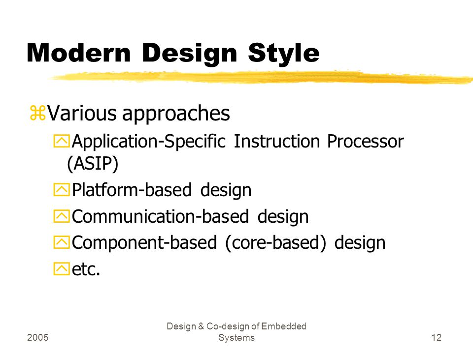 2005 Design & Co-design of Embedded Systems12 Modern Design Style zVarious approaches yApplication-Specific Instruction Processor (ASIP) yPlatform-bas