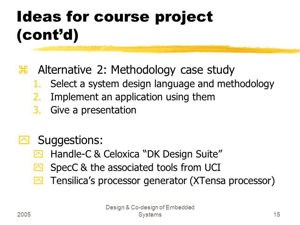 2005 Design & Co-design of Embedded Systems15 Ideas for course project (cont'd) zAlternative 2: Methodology case study 1.Select a system design langua