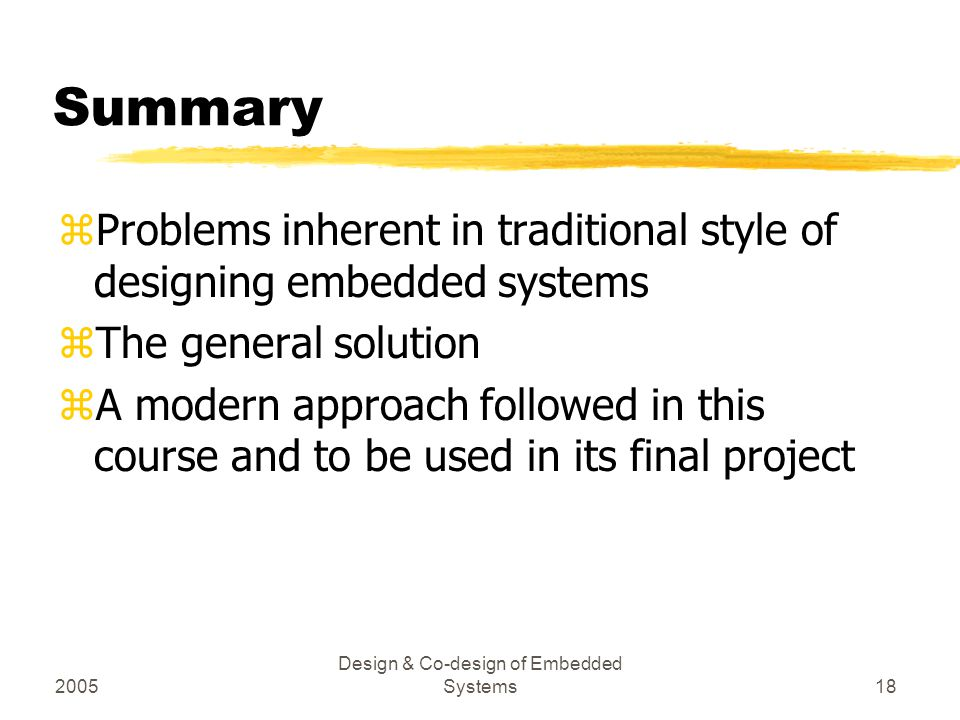 2005 Design & Co-design of Embedded Systems18 Summary zProblems inherent in traditional style of designing embedded systems zThe general solution zA m