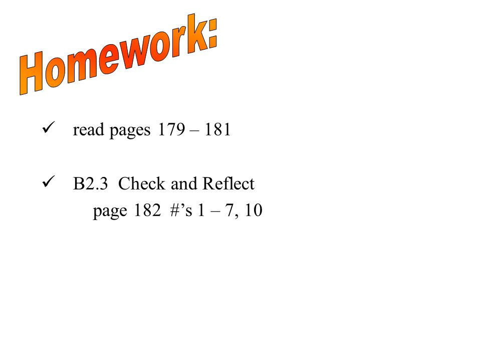 read pages 179 – 181 B2.3 Check and Reflect page 182 #'s 1 – 7, 10